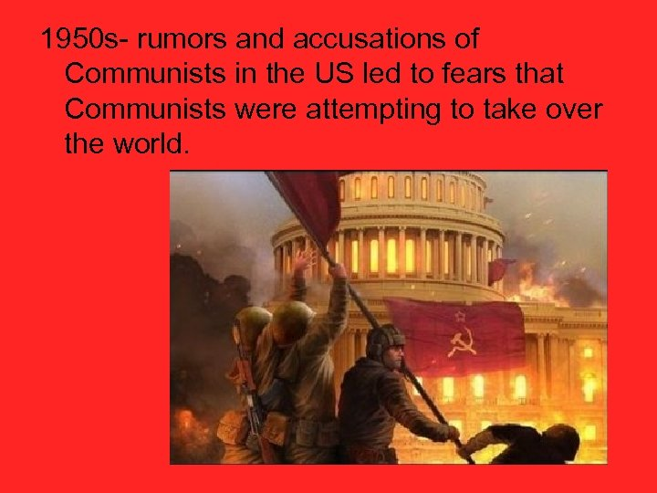 1950 s- rumors and accusations of Communists in the US led to fears that
