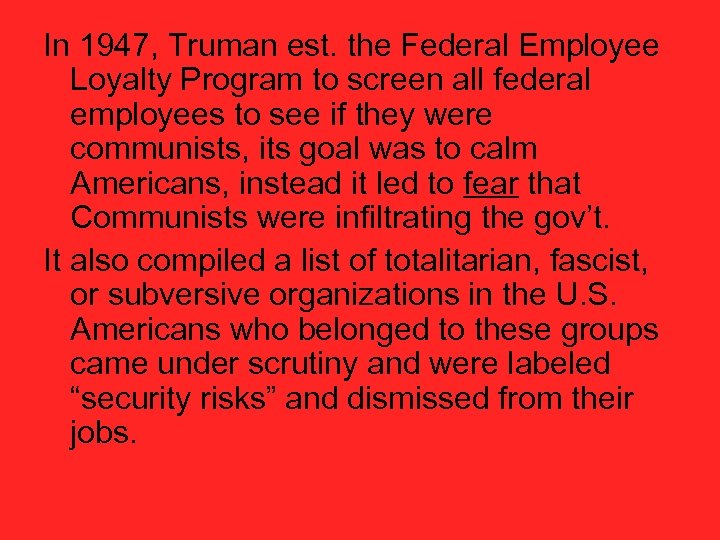 In 1947, Truman est. the Federal Employee Loyalty Program to screen all federal employees
