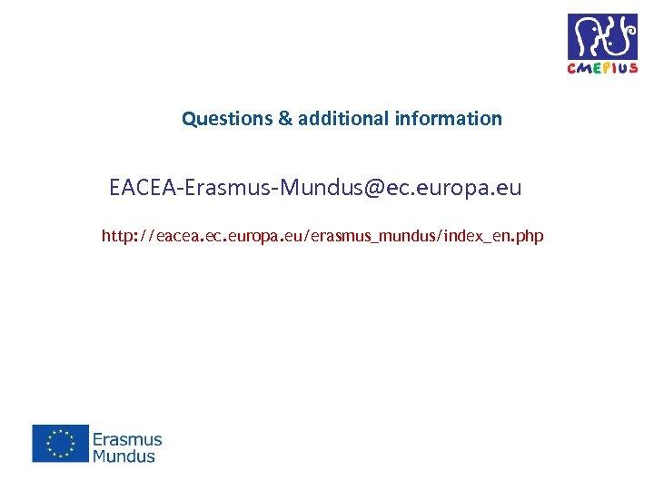 Questions & additional information EACEA-Erasmus-Mundus@ec. europa. eu http: //eacea. ec. europa. eu/erasmus_mundus/index_en. php