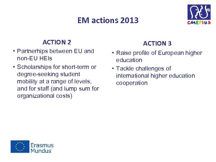 EM actions 2013 ACTION 2 • Partnerhips between EU and non-EU HEIs • Scholarships