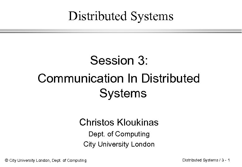Distributed Systems Session 3: Communication In Distributed Systems Christos Kloukinas Dept. of Computing City