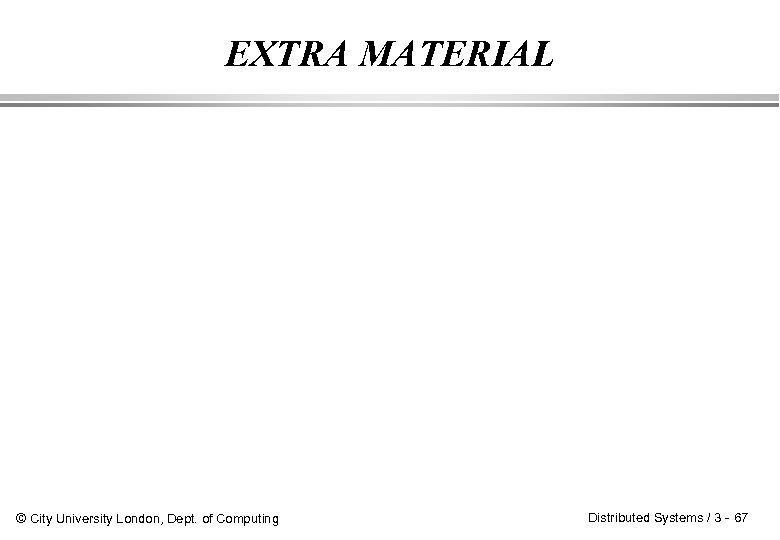 EXTRA MATERIAL © City University London, Dept. of Computing Distributed Systems / 3 -