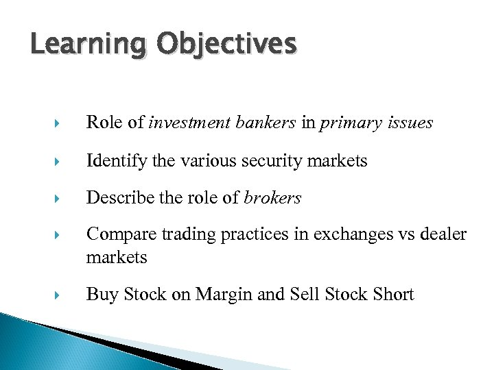 Learning Objectives Role of investment bankers in primary issues Identify the various security markets