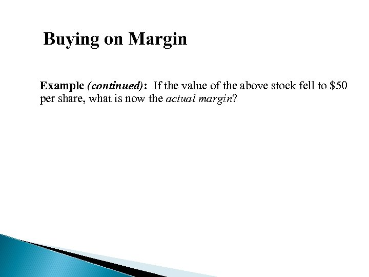 Buying on Margin Example (continued): If the value of the above stock fell to