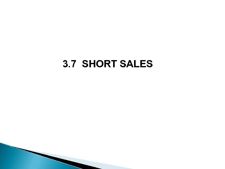 3. 7 SHORT SALES