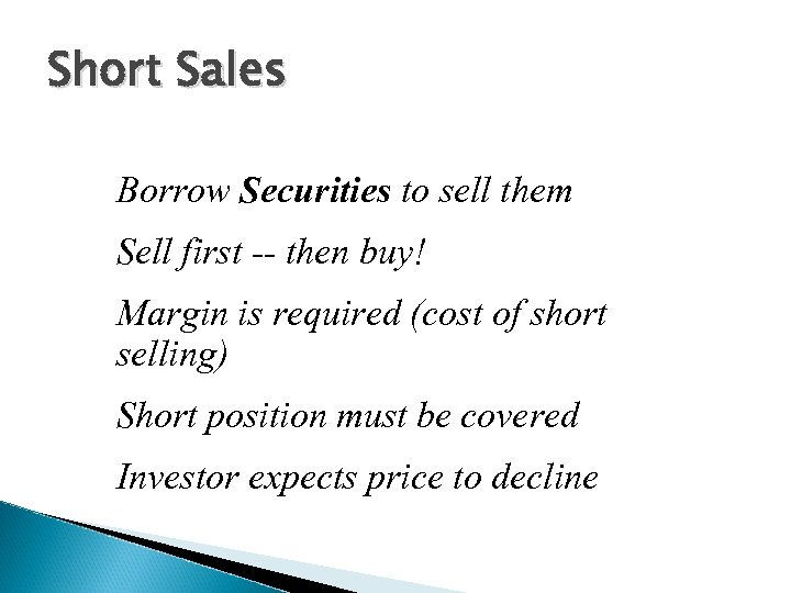 Short Sales Borrow Securities to sell them Sell first -- then buy! Margin is