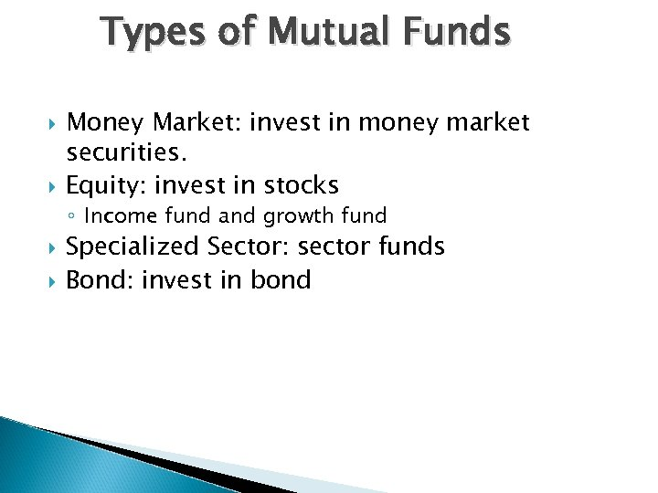 Types of Mutual Funds Money Market: invest in money market securities. Equity: invest in