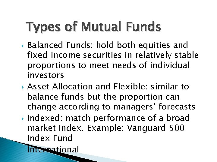 Types of Mutual Funds Balanced Funds: hold both equities and fixed income securities in