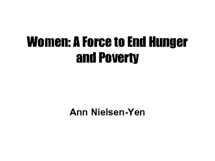 Women: A Force to End Hunger and Poverty Ann Nielsen-Yen