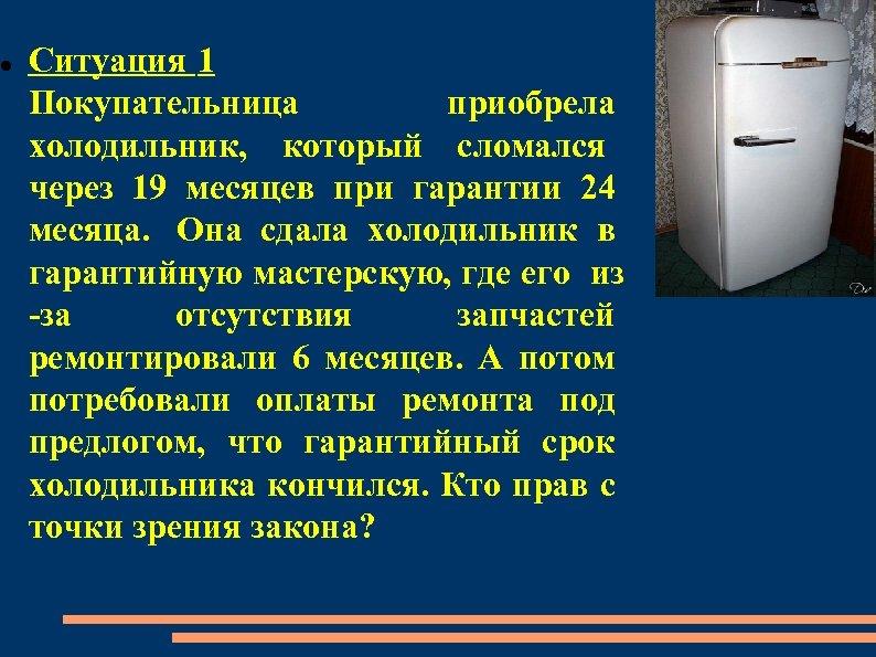 Ситуация 1 Покупательница приобрела холодильник, который сломался через 19 месяцев при гарантии 24