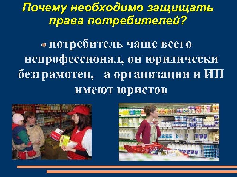 Почему необходимо защищать права потребителей? потребитель чаще всего непрофессионал, он юридически безграмотен, а организации