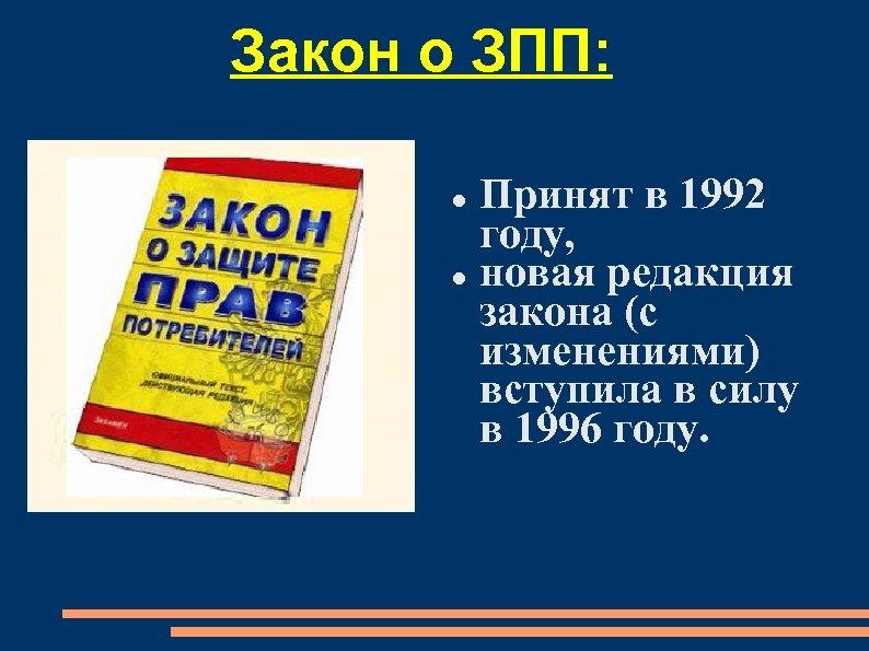 Закон о ЗПП: Принят в 1992 году, новая редакция закона (с изменениями) вступила в
