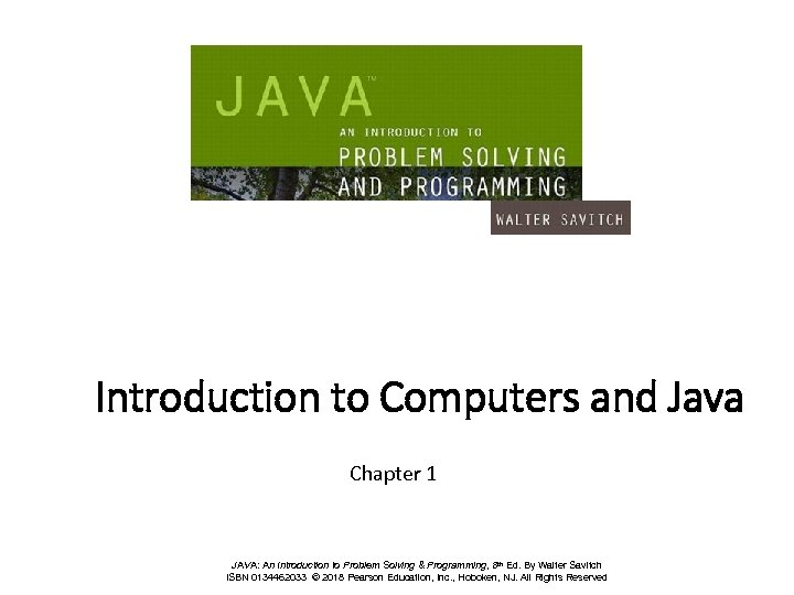 Introduction to Computers and Java Chapter 1 JAVA: An Introduction to Problem Solving &