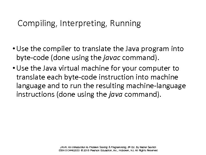 Compiling, Interpreting, Running • Use the compiler to translate the Java program into byte-code
