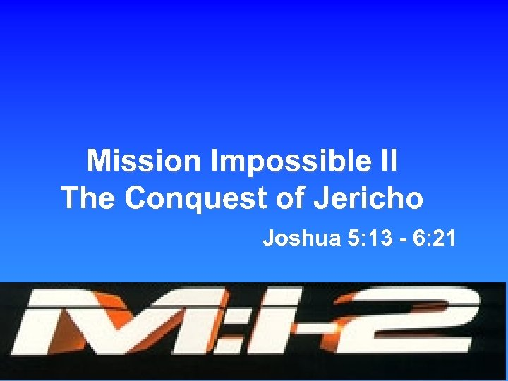 Mission Impossible II The Conquest of Jericho Joshua 5: 13 - 6: 21