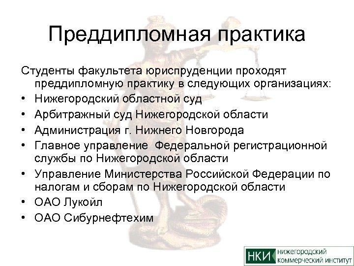 Преддипломная практика Студенты факультета юриспруденции проходят преддипломную практику в следующих организациях: • Нижегородский областной