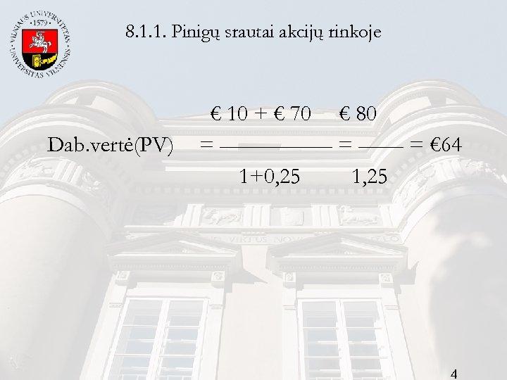 8. 1. 1. Pinigų srautai akcijų rinkoje Dab. vertė(PV) € 10 + € 70