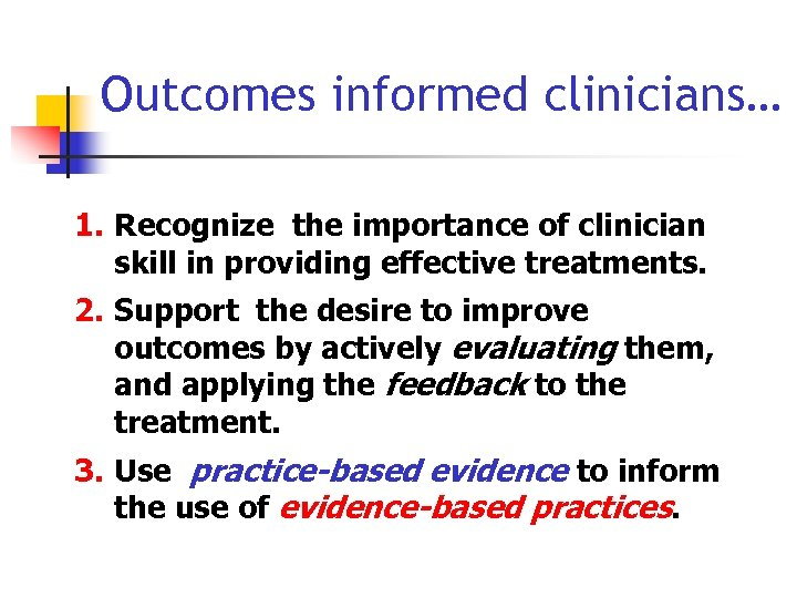 Outcomes informed clinicians… 1. Recognize the importance of clinician skill in providing effective treatments.