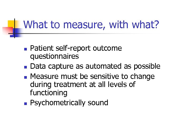 What to measure, with what? n n Patient self-report outcome questionnaires Data capture as