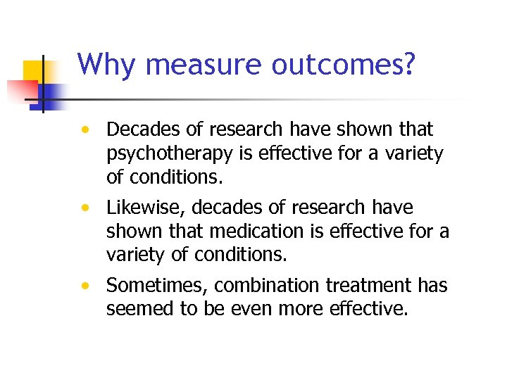 Why measure outcomes? • Decades of research have shown that psychotherapy is effective for