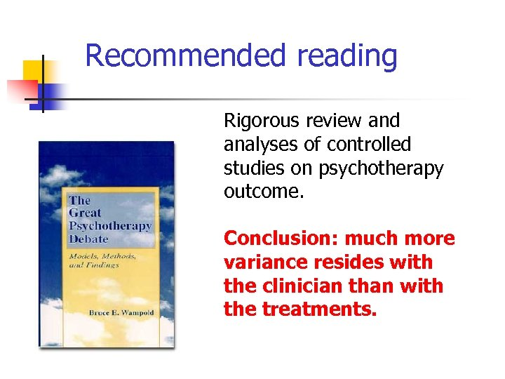 Recommended reading Rigorous review and analyses of controlled studies on psychotherapy outcome. Conclusion: much
