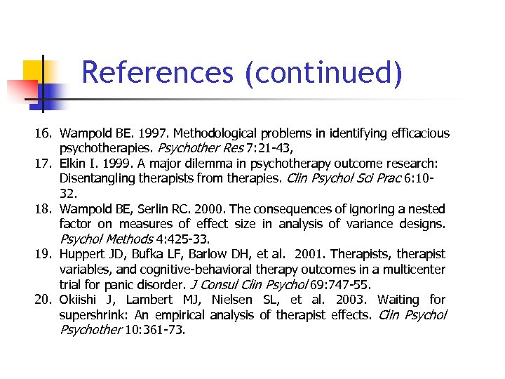 References (continued) 16. Wampold BE. 1997. Methodological problems in identifying efficacious psychotherapies. Psychother Res