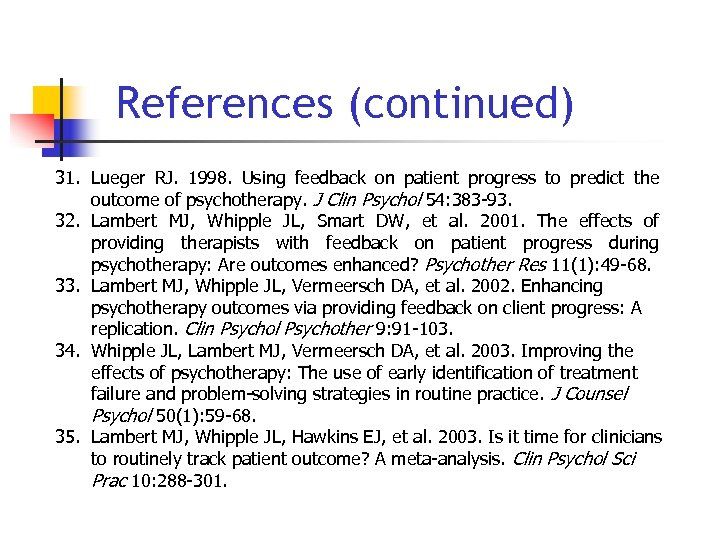 References (continued) 31. Lueger RJ. 1998. Using feedback on patient progress to predict the