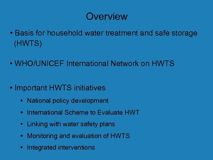 Overview • Basis for household water treatment and safe storage (HWTS) • WHO/UNICEF International