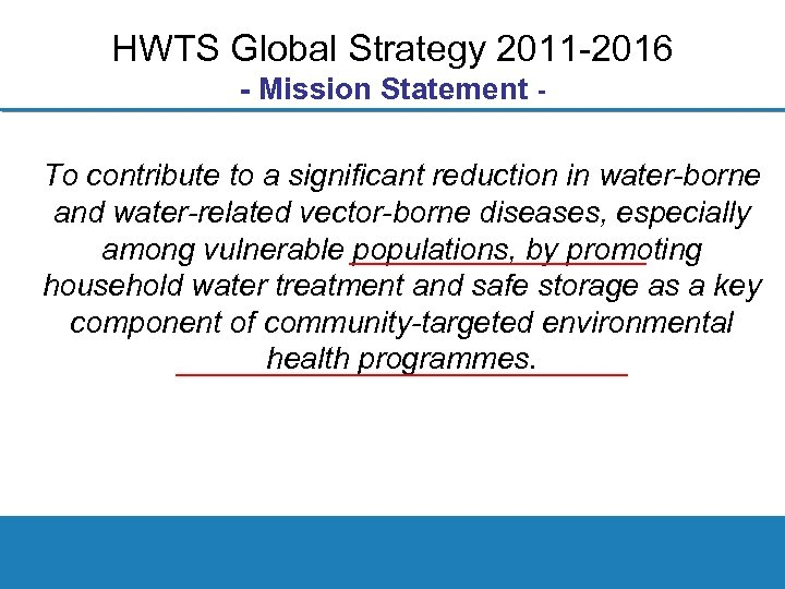 HWTS Global Strategy 2011 2016 - Mission Statement To contribute to a significant reduction