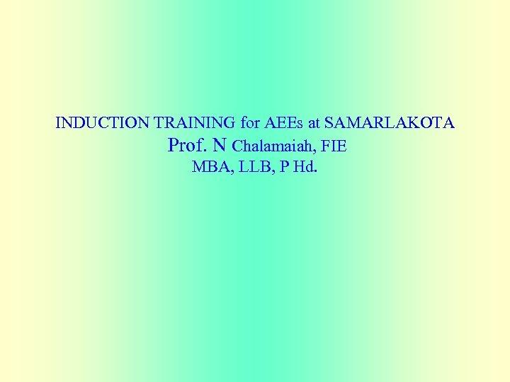 INDUCTION TRAINING for AEEs at SAMARLAKOTA Prof. N Chalamaiah, FIE MBA, LLB, P Hd.