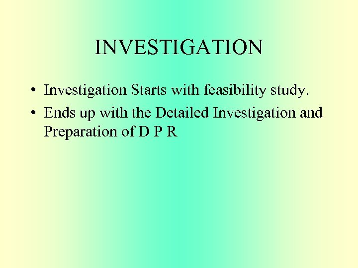 INVESTIGATION • Investigation Starts with feasibility study. • Ends up with the Detailed Investigation