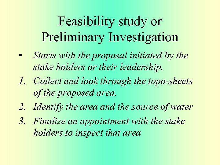 Feasibility study or Preliminary Investigation • Starts with the proposal initiated by the stake