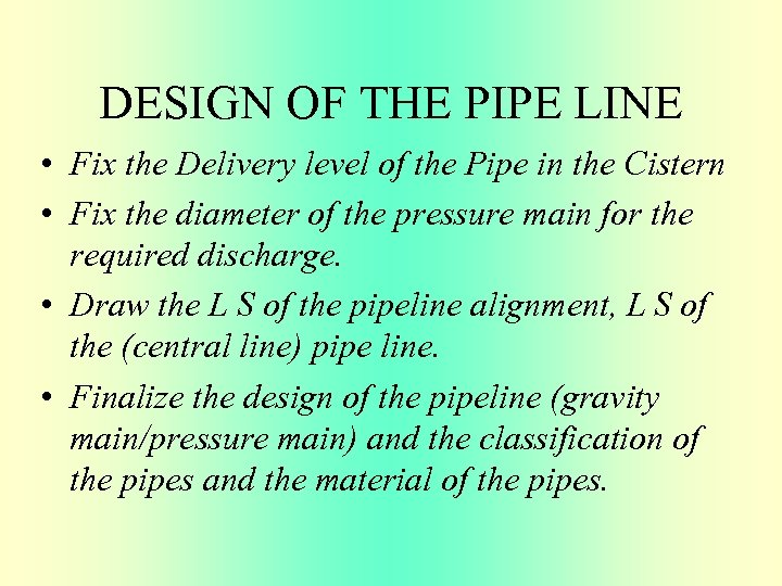 DESIGN OF THE PIPE LINE • Fix the Delivery level of the Pipe in