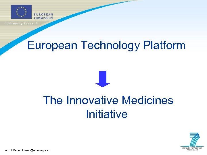 European Technology Platform The Innovative Medicines Initiative Indridi. Benediktsson@ec. europa. eu