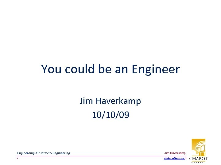 You could be an Engineer Jim Haverkamp 10/10/09 Engineering-10: Intro to Engineering Jim Haverkamp