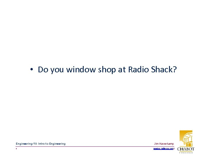 • Do you window shop at Radio Shack? Engineering-10: Intro to Engineering Jim