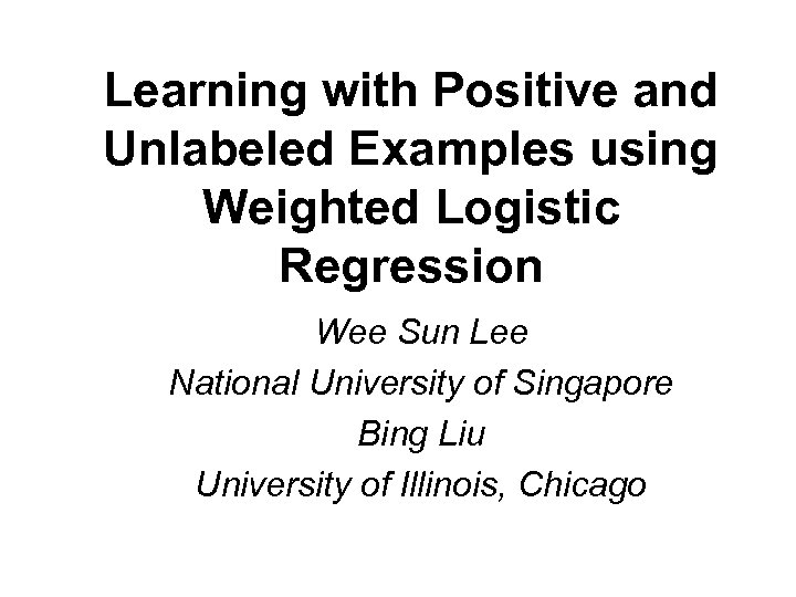Learning with Positive and Unlabeled Examples using Weighted Logistic Regression Wee Sun Lee National