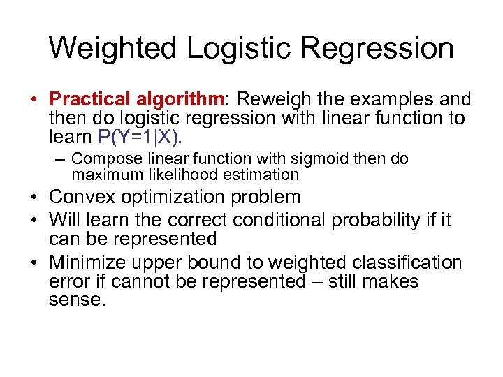 Weighted Logistic Regression • Practical algorithm: Reweigh the examples and then do logistic regression