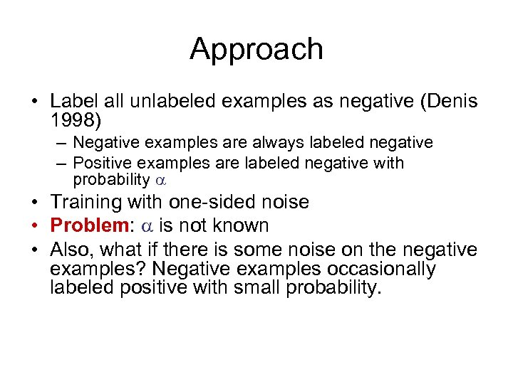Approach • Label all unlabeled examples as negative (Denis 1998) – Negative examples are
