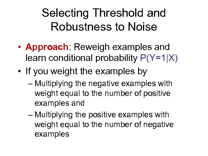 Selecting Threshold and Robustness to Noise • Approach: Reweigh examples and learn conditional probability