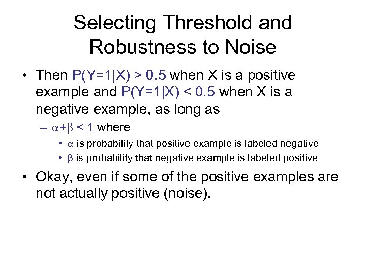 Selecting Threshold and Robustness to Noise • Then P(Y=1|X) > 0. 5 when X
