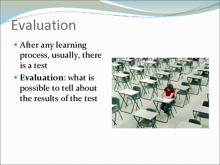 Evaluation After any learning process, usually, there is a test Evaluation: what is possible