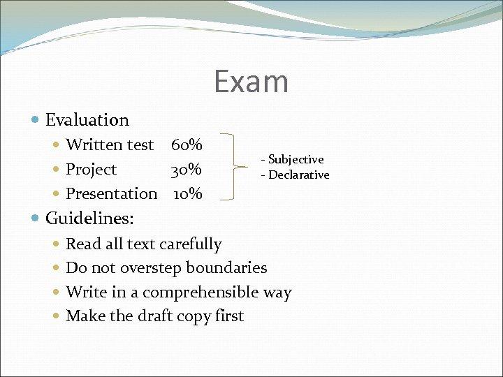 Exam Evaluation Written test 60% - Subjective Project 30% - Declarative Presentation 10% Guidelines: