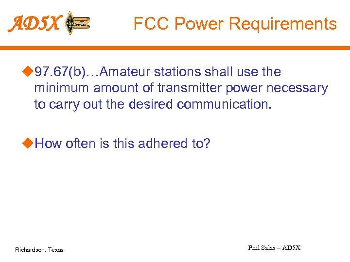 AD 5 X FCC Power Requirements u 97. 67(b)…Amateur stations shall use the minimum