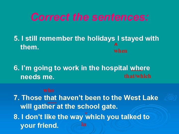 Correct the sentences: 5. I still remember the holidays I stayed with ^ them.
