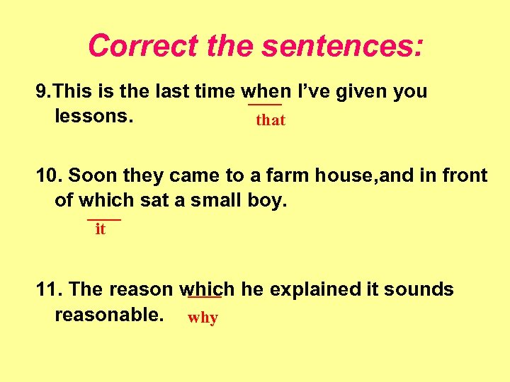 Correct the sentences: 9. This is the last time when I've given you ____