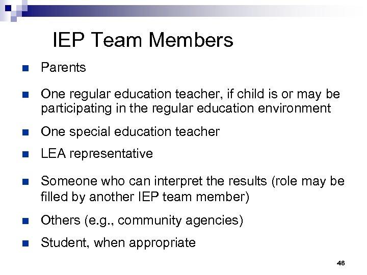 IEP Team Members n Parents n One regular education teacher, if child is or