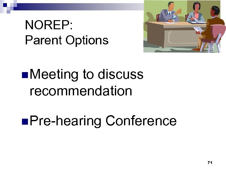 NOREP: Parent Options n Meeting to discuss recommendation n Pre-hearing Conference 71