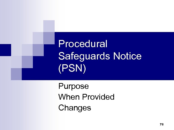 Procedural Safeguards Notice (PSN) Purpose When Provided Changes 78