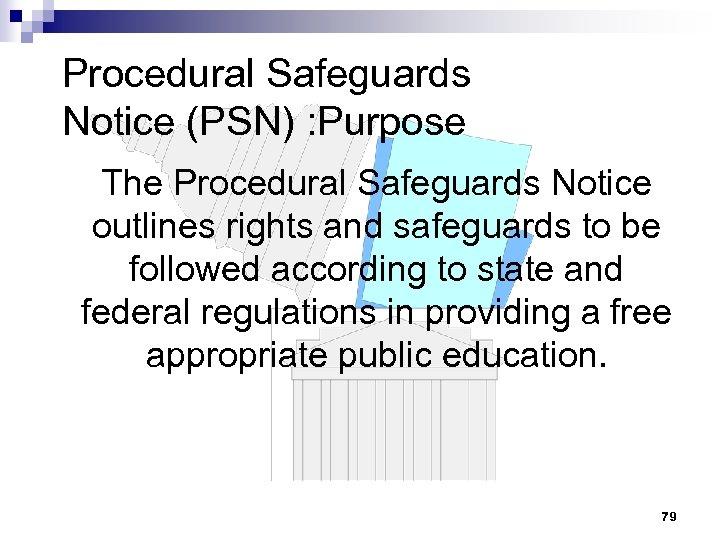 Procedural Safeguards Notice (PSN) : Purpose The Procedural Safeguards Notice outlines rights and safeguards